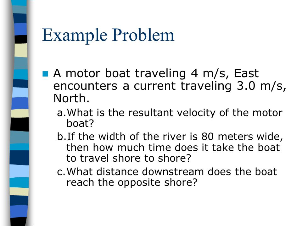 Example Problem A motor boat traveling 4 m/s, East encounters a current traveling 3.0 m/s, North. a.What is the resultant velocity of the motor boat?