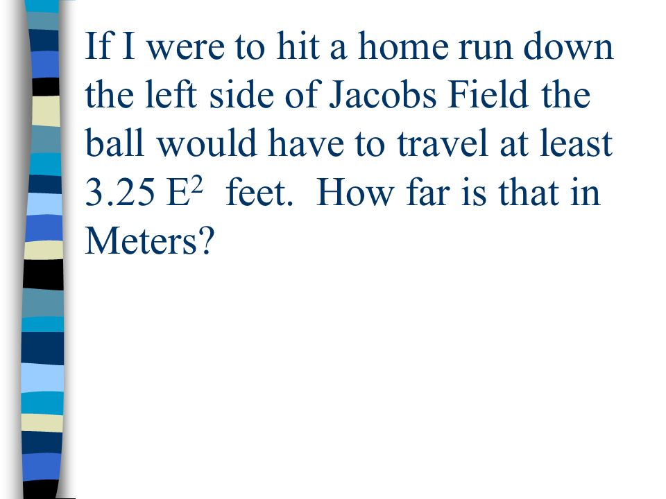If I were to hit a home run down the left side of Jacobs Field the ball would have to travel at least 3.25 E 2 feet. How far is that in Meters?