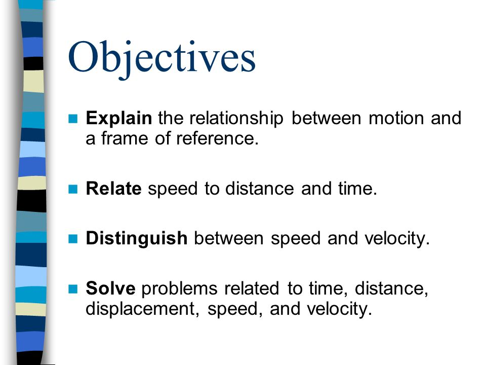 Objectives Explain the relationship between motion and a frame of reference. Relate speed to distance and time. Distinguish between speed and velocity
