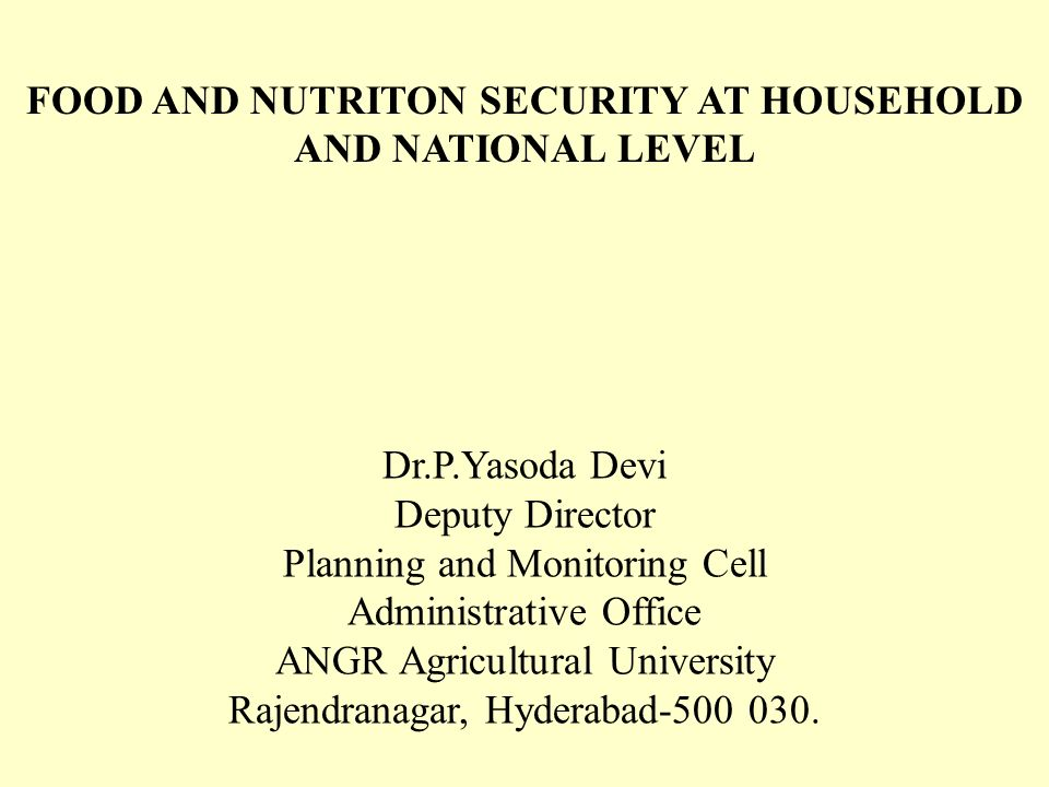 FOOD AND NUTRITON SECURITY AT HOUSEHOLD AND NATIONAL LEVEL Dr.P.Yasoda Devi Deputy Director Planning and Monitoring Cell Administrative Office ANGR Agricultural University Rajendranagar, Hyderabad-500 030.