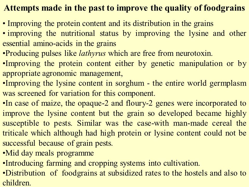 Attempts made in the past to improve the quality of foodgrains Improving the protein content and its distribution in the grains improving the nutritional status by improving the lysine and other essential amino-acids in the grains Producing pulses like lathyrus which are free from neurotoxin.