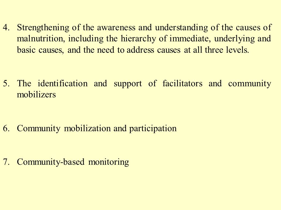 4.Strengthening of the awareness and understanding of the causes of malnutrition, including the hierarchy of immediate, underlying and basic causes, and the need to address causes at all three levels.