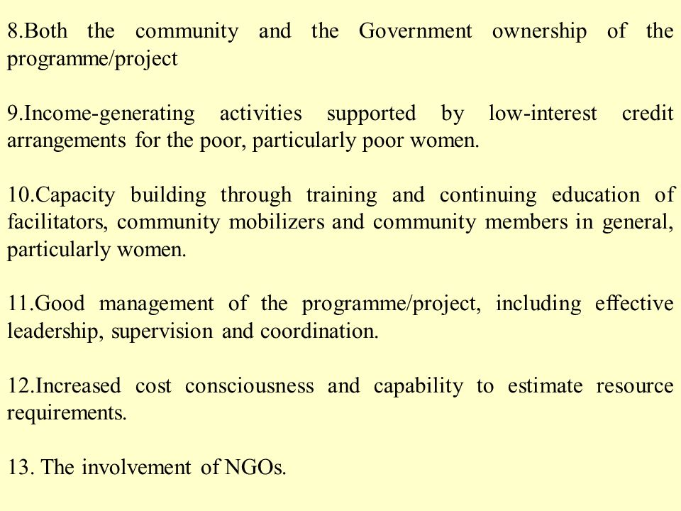 8.Both the community and the Government ownership of the programme/project 9.Income-generating activities supported by low-interest credit arrangements for the poor, particularly poor women.