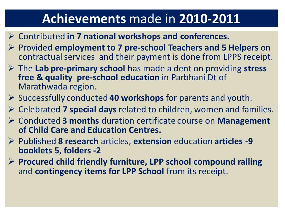 Achievements made in 2010-2011 Contributed in 7 national workshops and conferences. Provided employment to 7 pre-school Teachers and 5 Helpers on cont
