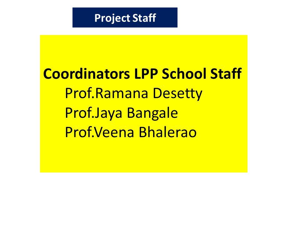 Project Staff Coordinators LPP School Staff Prof.Ramana Desetty Prof.Jaya Bangale Prof.Veena Bhalerao