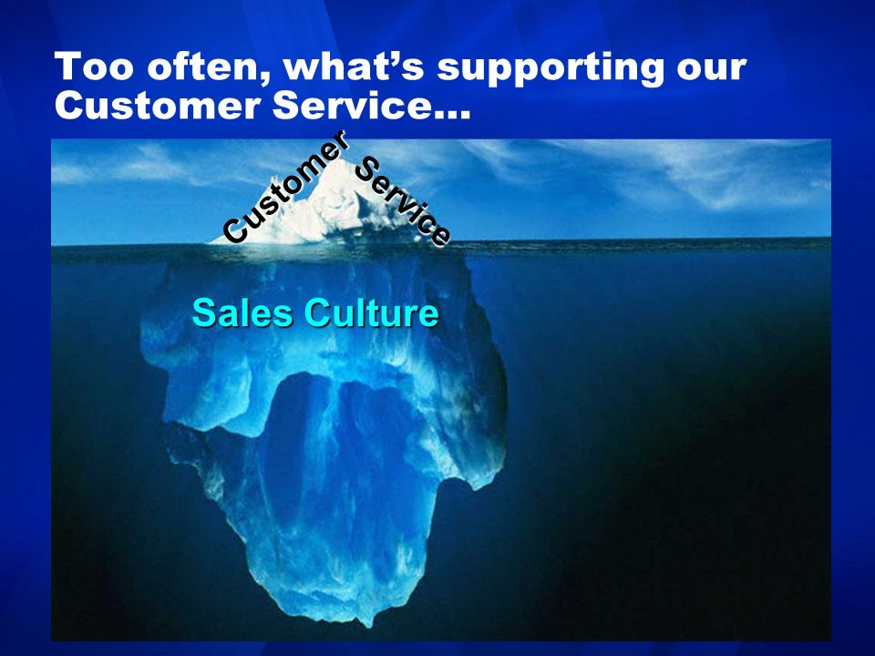 Too often, whats supporting our Customer Service… Customer Sales Culture Service