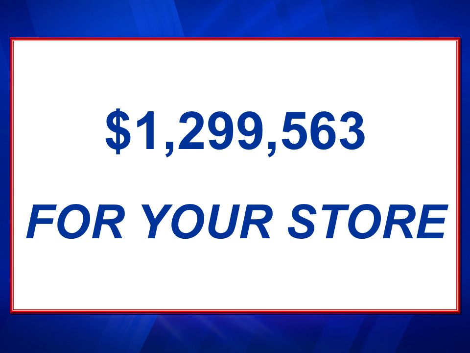 $1,299,563 FOR YOUR STORE $1,299,563 FOR YOUR STORE