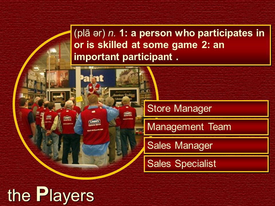 (plā ər) n. 1: a person who participates in or is skilled at some game 2: an important participant. Sales Manager Sales Specialist Store Manager Manag