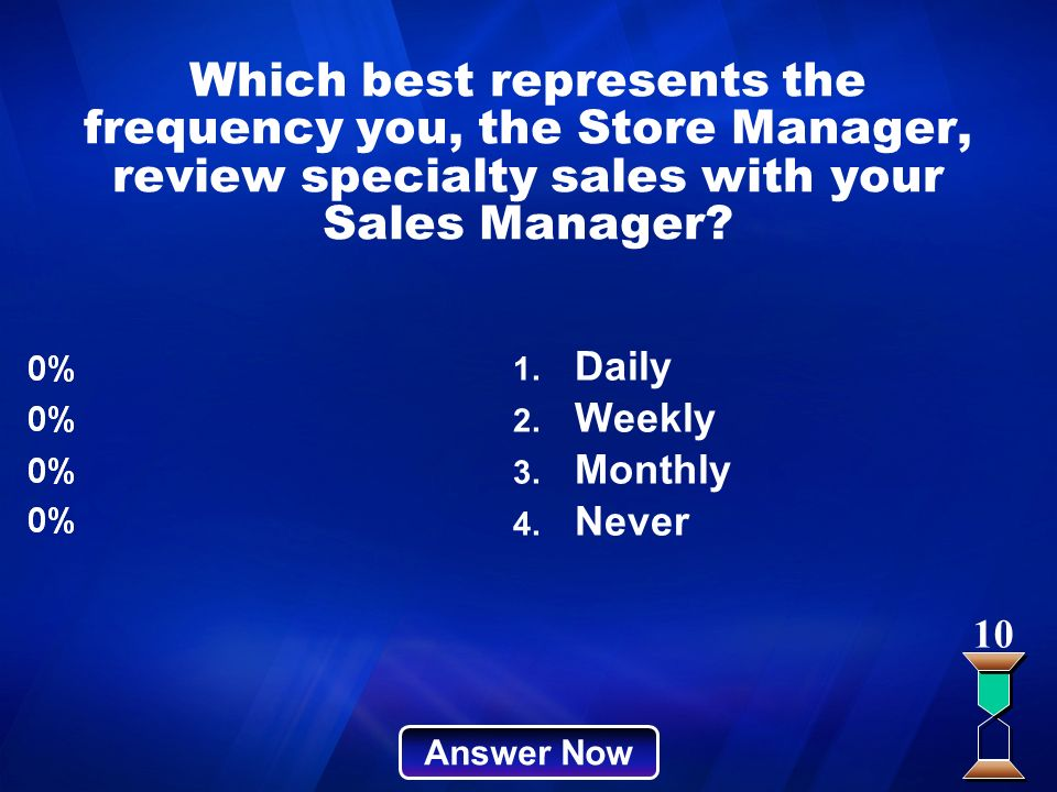 Which best represents the frequency you, the Store Manager, review specialty sales with your Sales Manager? Answer Now 10 1. Daily 2. Weekly 3. Monthl