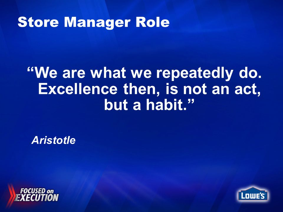 Store Manager Role We are what we repeatedly do. Excellence then, is not an act, but a habit. Aristotle
