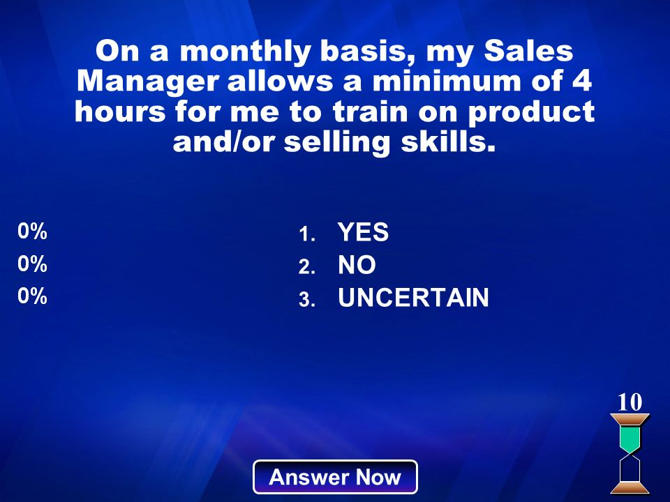 On a monthly basis, my Sales Manager allows a minimum of 4 hours for me to train on product and/or selling skills. Answer Now 10 1. YES 2. NO 3. UNCER