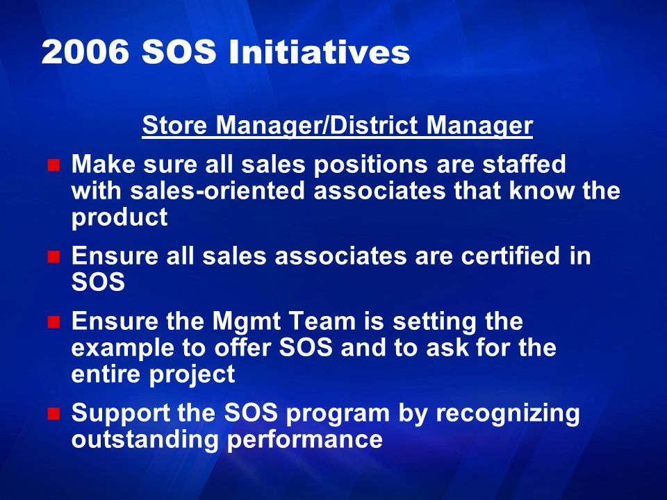 2006 SOS Initiatives Store Manager/District Manager Make sure all sales positions are staffed with sales-oriented associates that know the product Ens