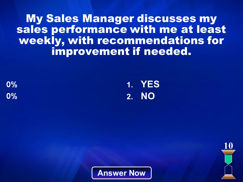 My Sales Manager discusses my sales performance with me at least weekly, with recommendations for improvement if needed. Answer Now 10 1. YES 2. NO