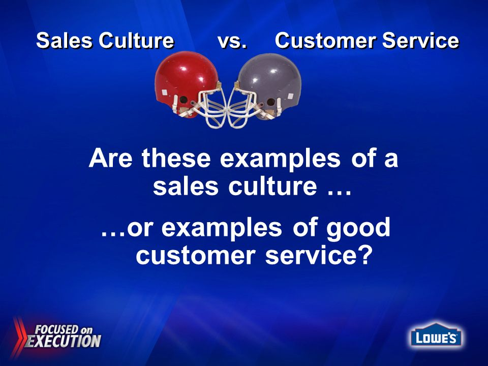 Are these examples of a sales culture … …or examples of good customer service? Sales Culture vs. Customer Service