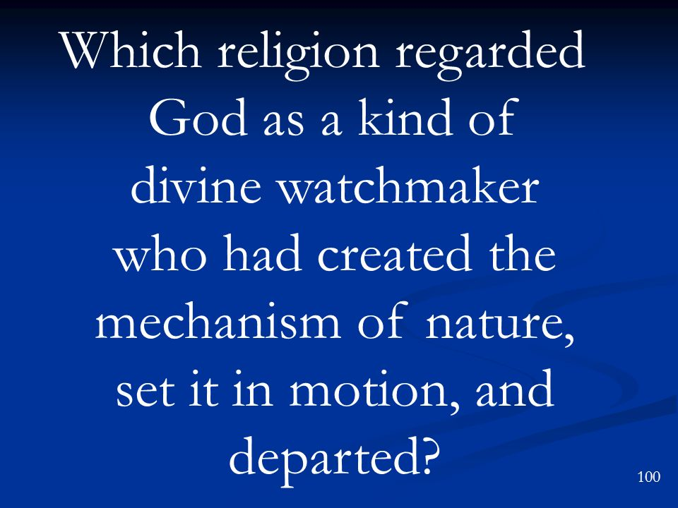 Which religion regarded God as a kind of divine watchmaker who had created the mechanism of nature, set it in motion, and departed? 100