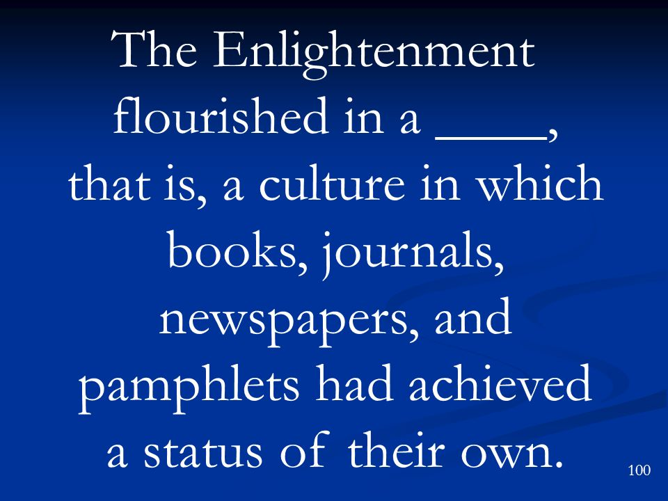 The Enlightenment flourished in a ____, that is, a culture in which books, journals, newspapers, and pamphlets had achieved a status of their own. 100