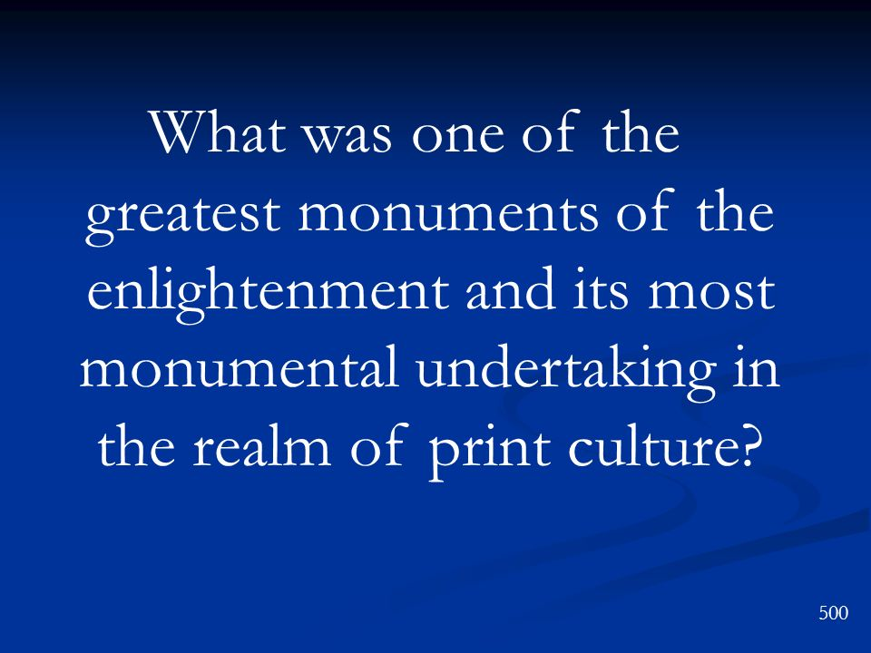 What was one of the greatest monuments of the enlightenment and its most monumental undertaking in the realm of print culture? 500