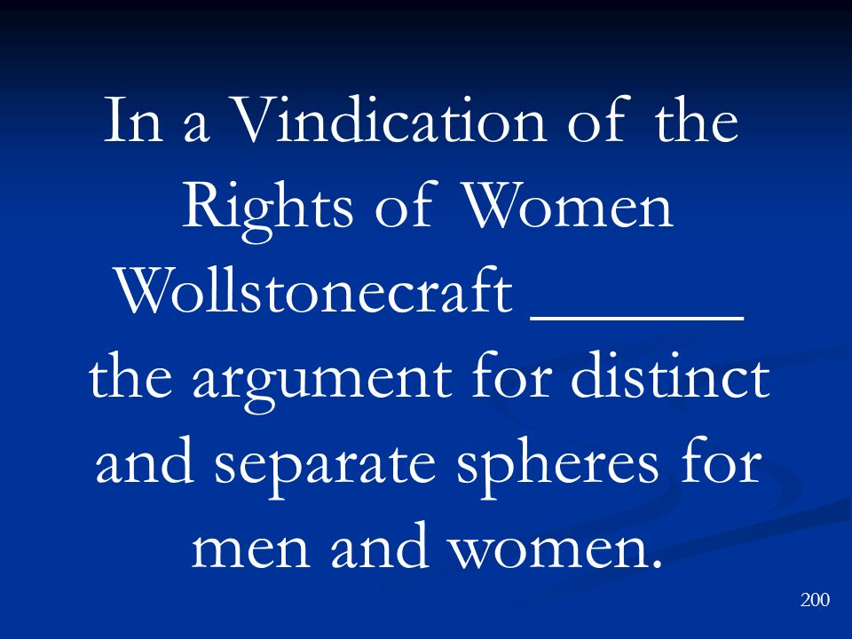 200 In a Vindication of the Rights of Women Wollstonecraft ______ the argument for distinct and separate spheres for men and women.