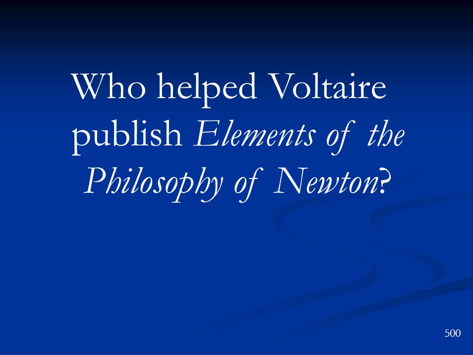 500 Who helped Voltaire publish Elements of the Philosophy of Newton?