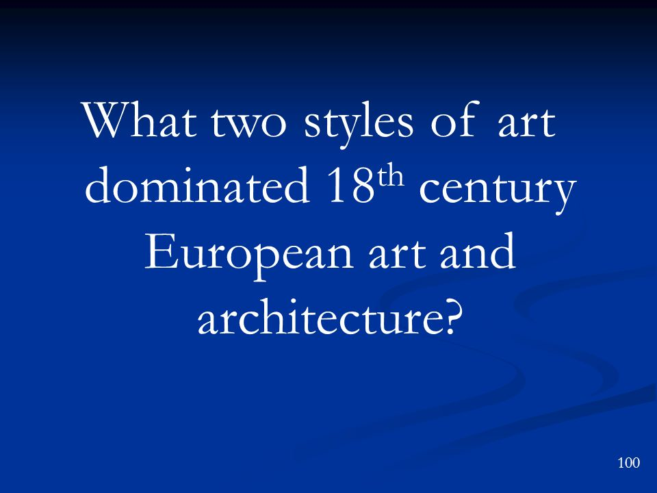 100 What two styles of art dominated 18 th century European art and architecture?