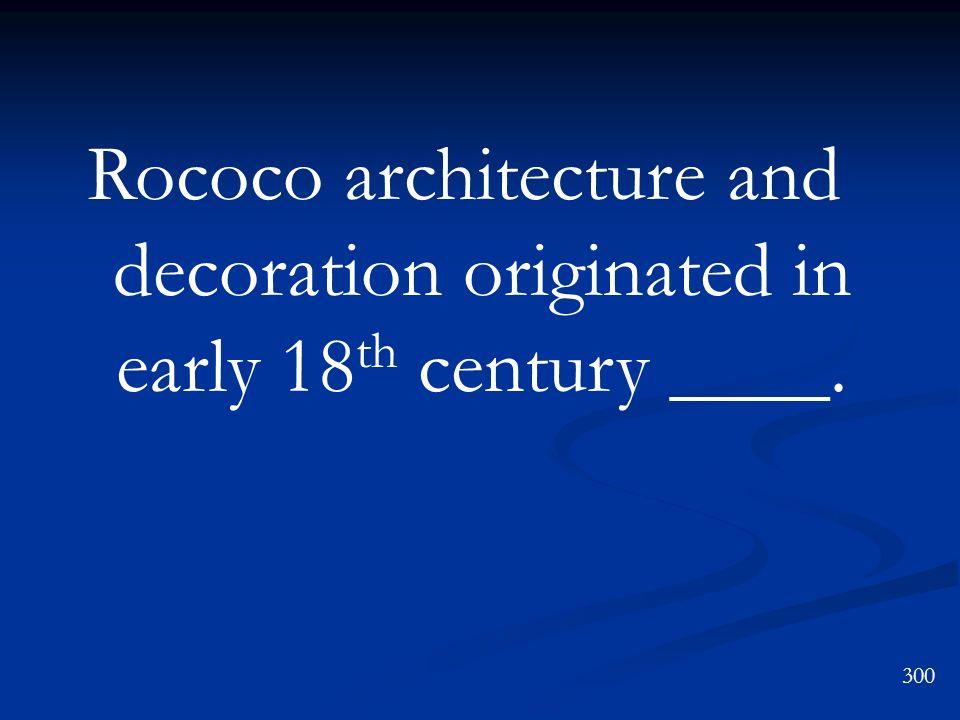 300 Rococo architecture and decoration originated in early 18 th century ____.