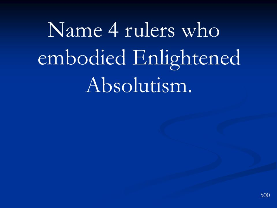 500 Name 4 rulers who embodied Enlightened Absolutism.