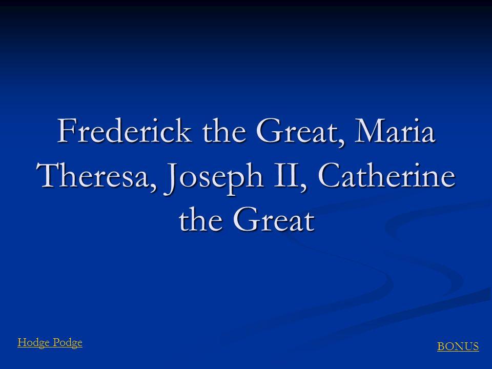 BONUS Hodge Podge Frederick the Great, Maria Theresa, Joseph II, Catherine the Great