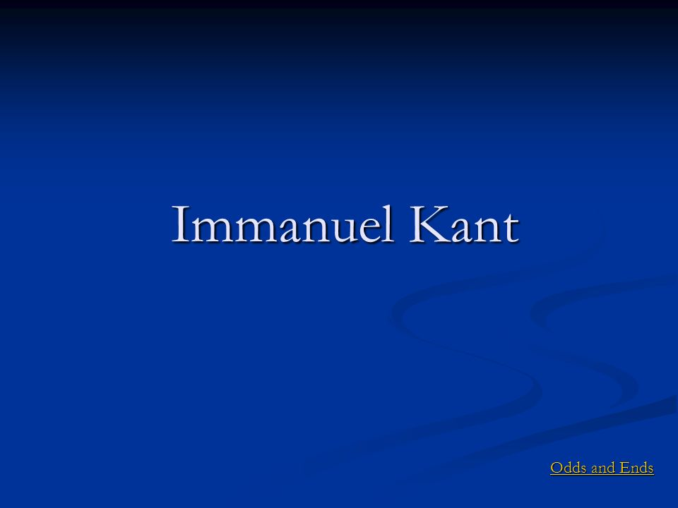 Immanuel Kant Odds and Ends Odds and Ends
