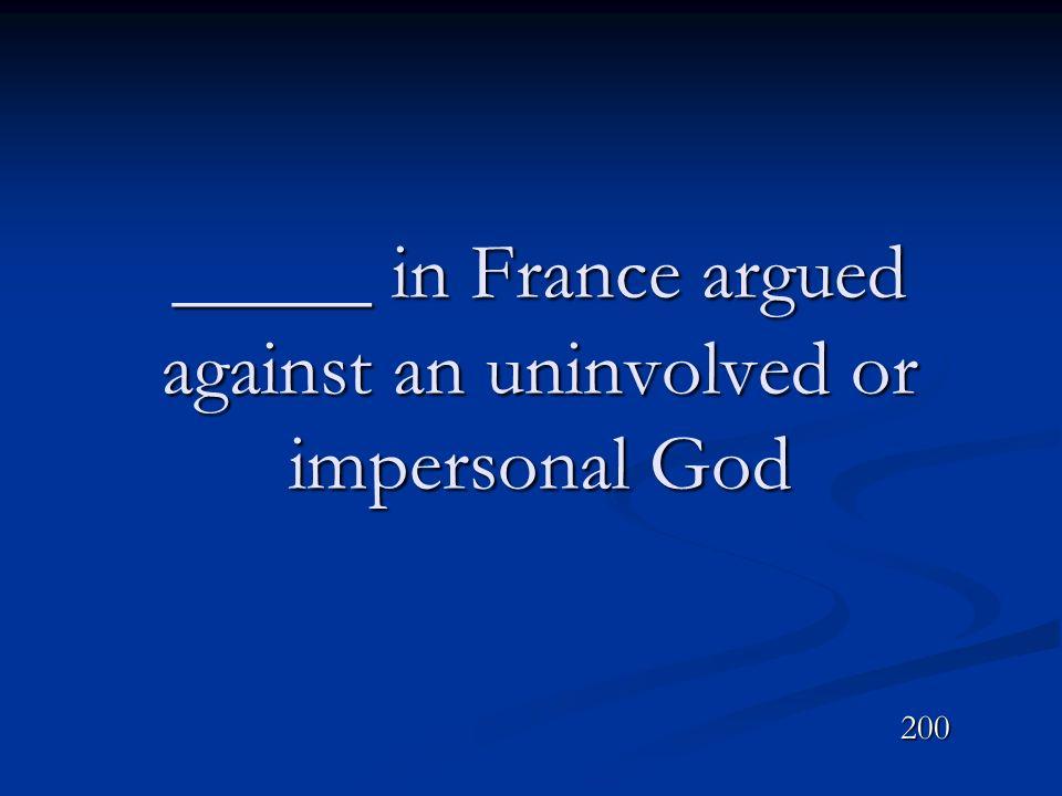 _____ in France argued against an uninvolved or impersonal God 200