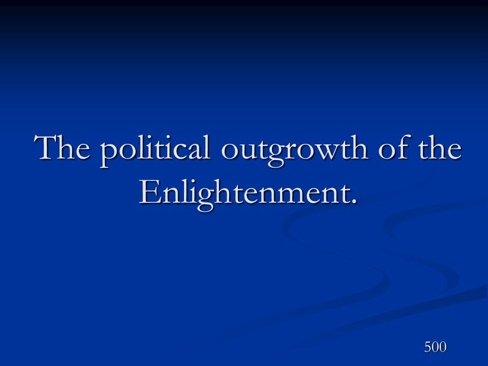 The political outgrowth of the Enlightenment. 500