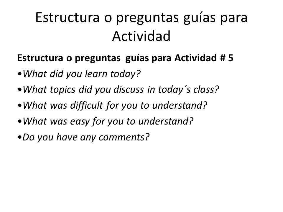 Estructura o preguntas guías para Actividad Estructura o preguntas guías para Actividad # 5 What did you learn today.