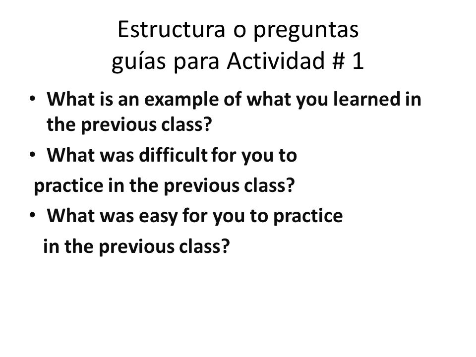 Estructura o preguntas guías para Actividad # 1 What is an example of what you learned in the previous class.