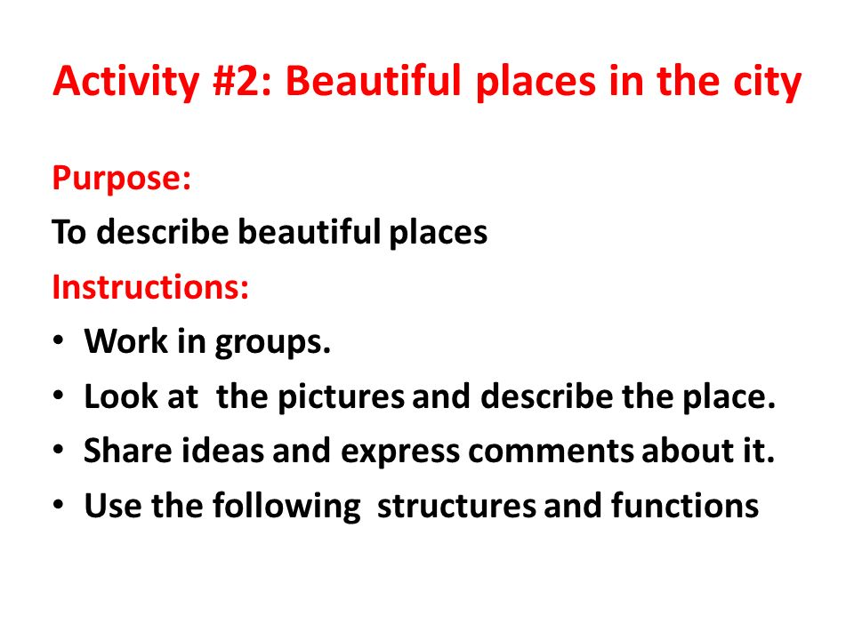 Activity #2: Beautiful places in the city Purpose: To describe beautiful places Instructions: Work in groups.