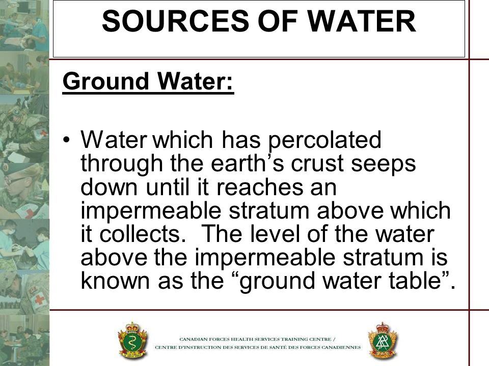 SOURCES OF WATER Ground Water: Water which has percolated through the earths crust seeps down until it reaches an impermeable stratum above which it c