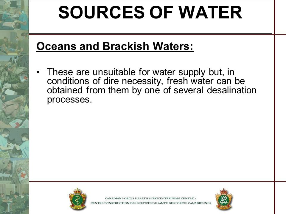 SOURCES OF WATER Oceans and Brackish Waters: These are unsuitable for water supply but, in conditions of dire necessity, fresh water can be obtained f
