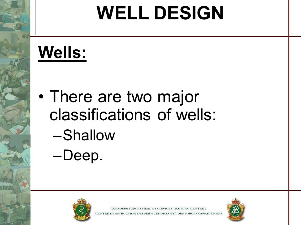 WELL DESIGN Wells: There are two major classifications of wells: –Shallow –Deep.