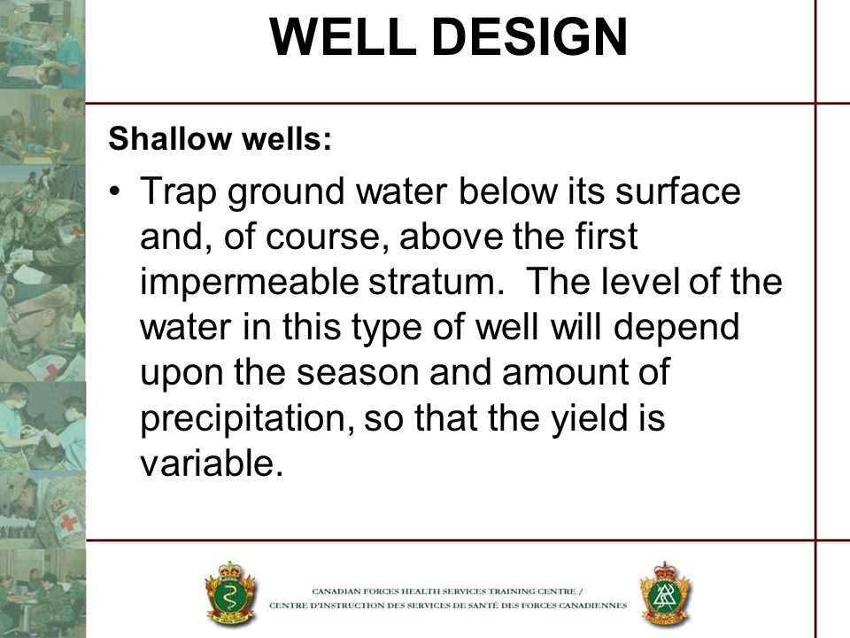 WELL DESIGN Shallow wells: Trap ground water below its surface and, of course, above the first impermeable stratum. The level of the water in this typ