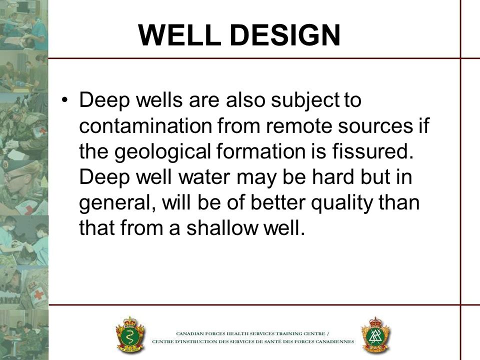 Deep wells are also subject to contamination from remote sources if the geological formation is fissured. Deep well water may be hard but in general,