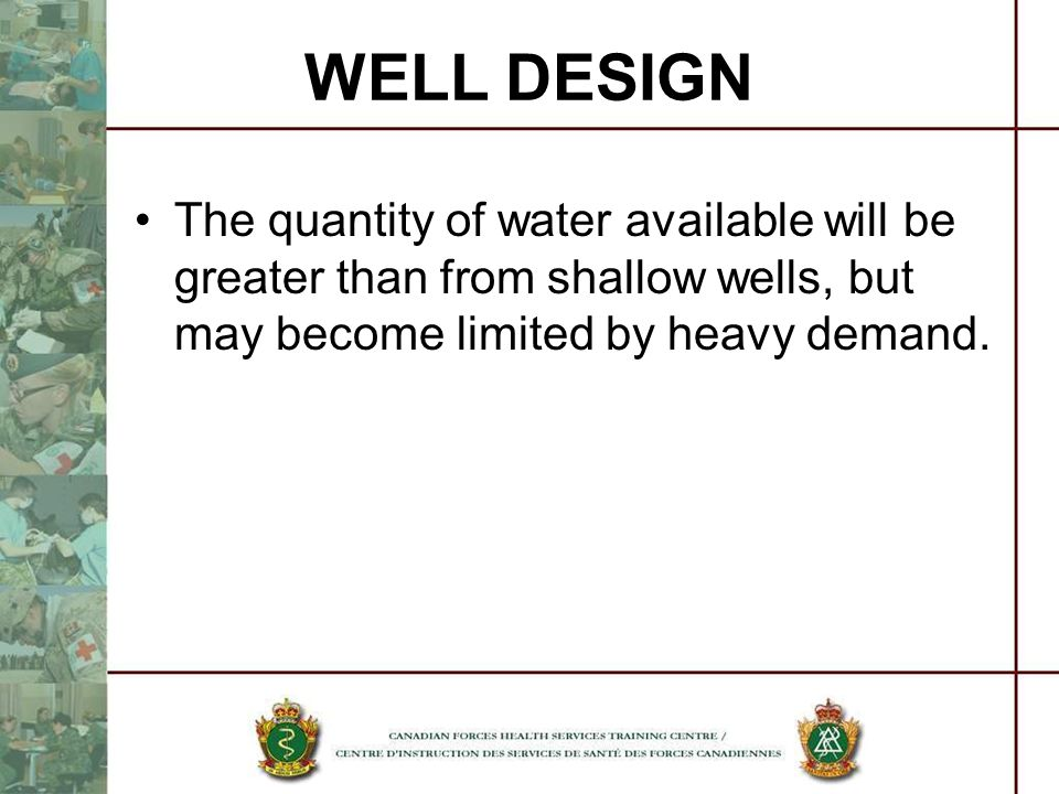 The quantity of water available will be greater than from shallow wells, but may become limited by heavy demand. WELL DESIGN