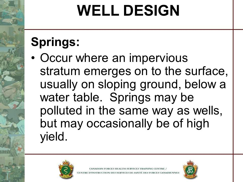 WELL DESIGN Springs: Occur where an impervious stratum emerges on to the surface, usually on sloping ground, below a water table. Springs may be pollu