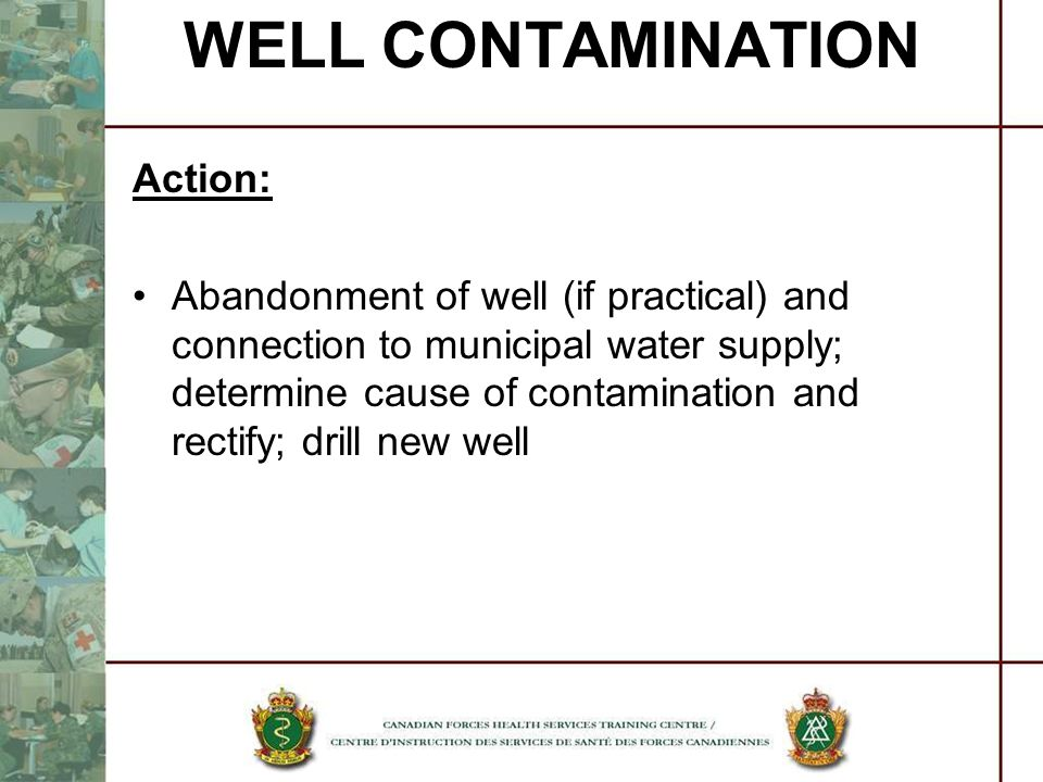 WELL CONTAMINATION Action: Abandonment of well (if practical) and connection to municipal water supply; determine cause of contamination and rectify;