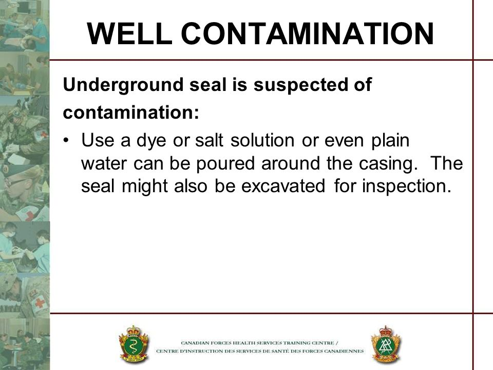 WELL CONTAMINATION Underground seal is suspected of contamination: Use a dye or salt solution or even plain water can be poured around the casing. The