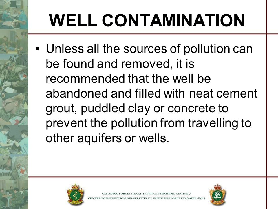 Unless all the sources of pollution can be found and removed, it is recommended that the well be abandoned and filled with neat cement grout, puddled