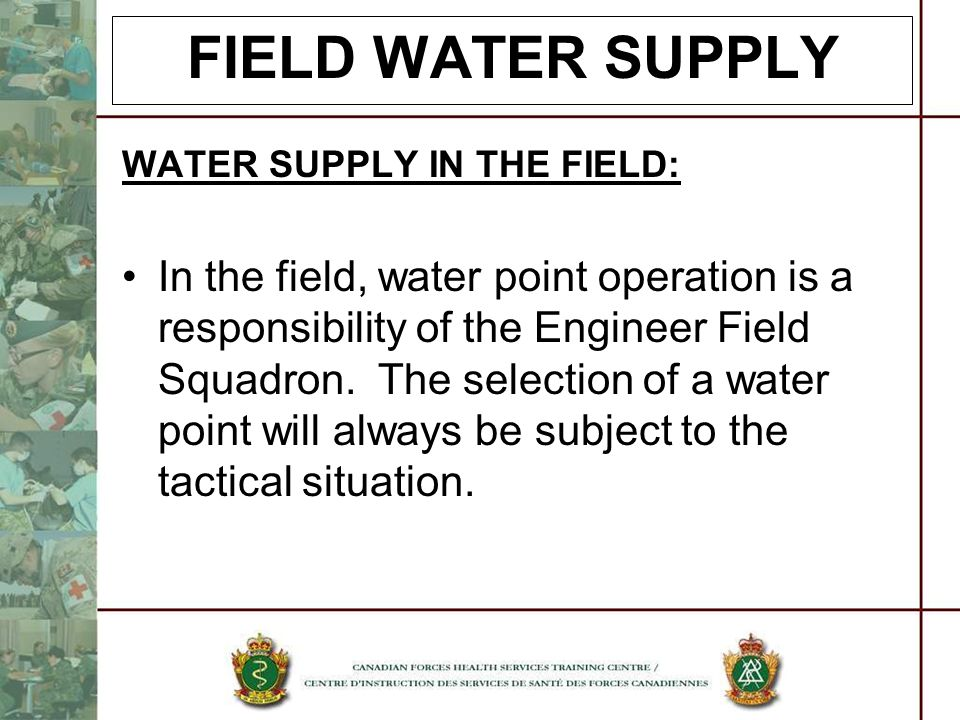 FIELD WATER SUPPLY WATER SUPPLY IN THE FIELD: In the field, water point operation is a responsibility of the Engineer Field Squadron. The selection of