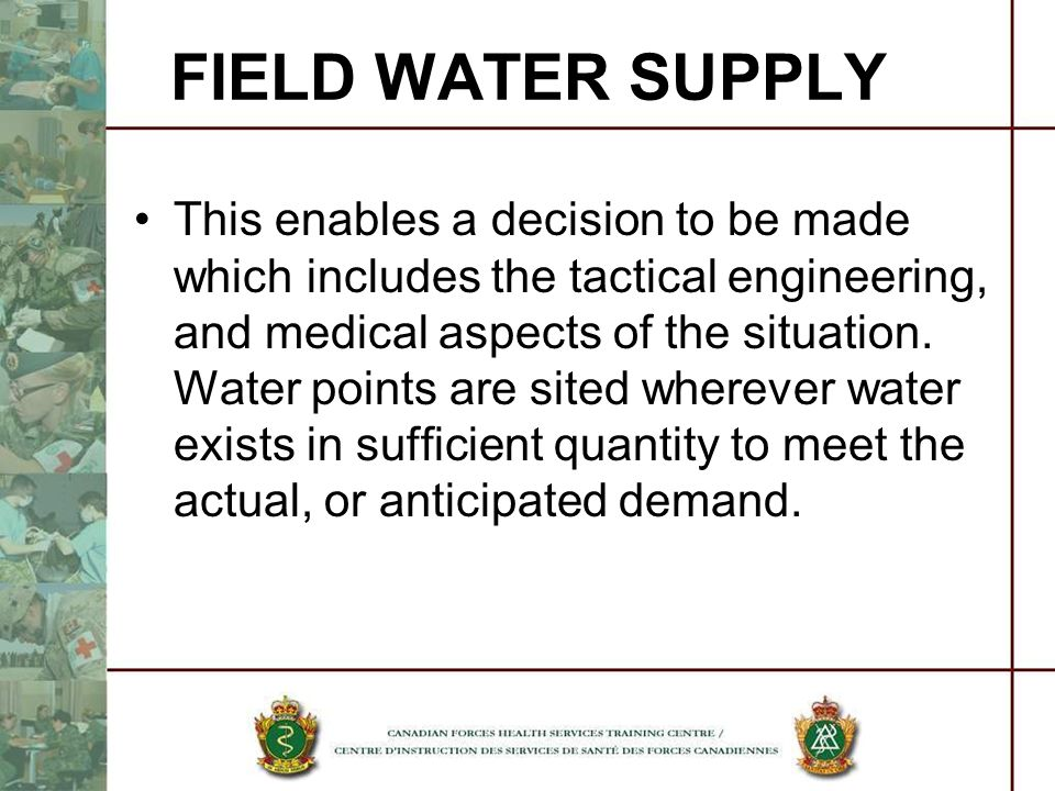 This enables a decision to be made which includes the tactical engineering, and medical aspects of the situation. Water points are sited wherever wate