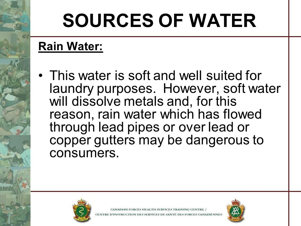 SOURCES OF WATER Rain Water: This water is soft and well suited for laundry purposes. However, soft water will dissolve metals and, for this reason, r