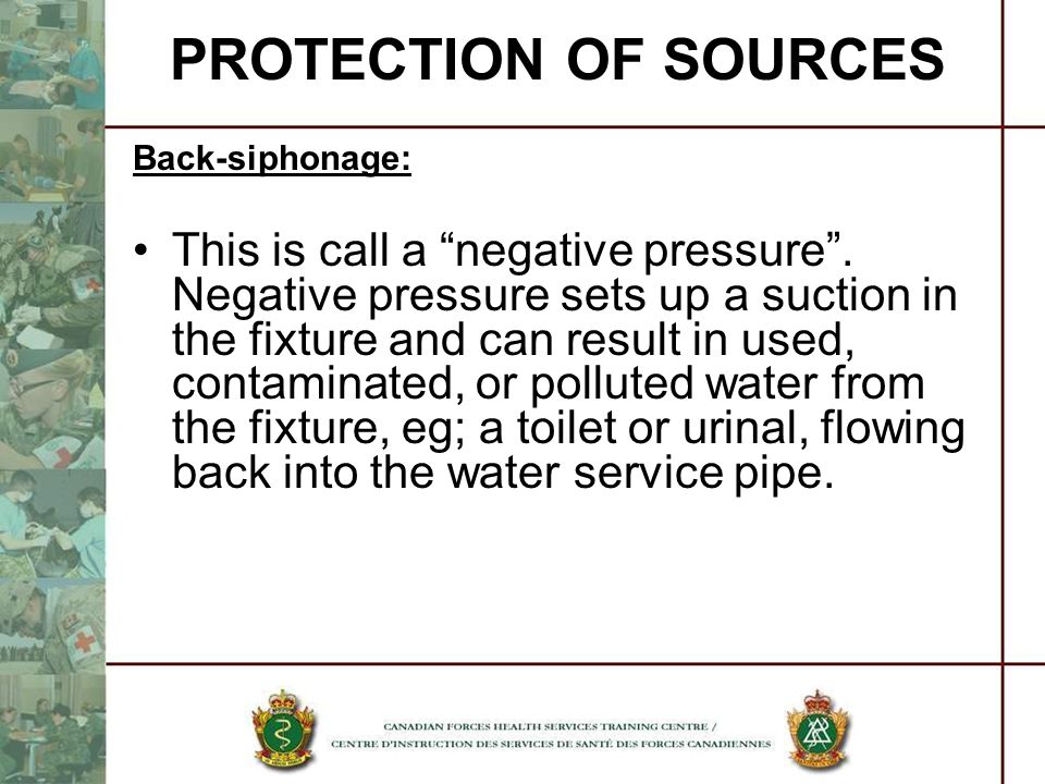 PROTECTION OF SOURCES Back-siphonage: This is call a negative pressure. Negative pressure sets up a suction in the fixture and can result in used, con