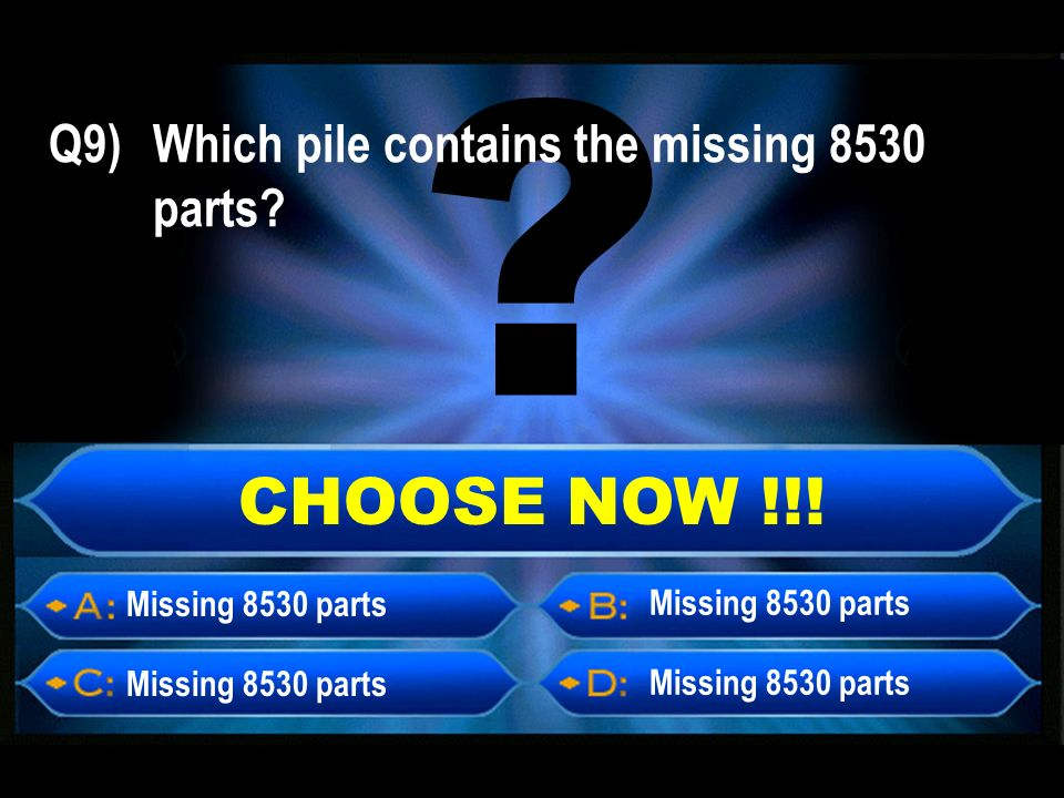CHOOSE NOW !!! Missing 8530 parts Q9) Which pile contains the missing 8530 parts