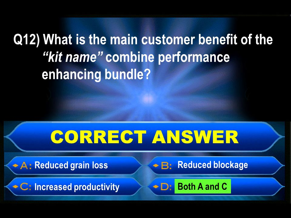 CORRECT ANSWER Reduced grain loss Increased productivity Both A and C Reduced blockage Q12) What is the main customer benefit of the kit name combine performance enhancing bundle