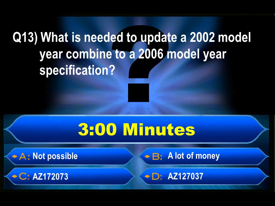 3:00 Minutes Not possible AZ172073 AZ127037 A lot of money Q13) What is needed to update a 2002 model year combine to a 2006 model year specification